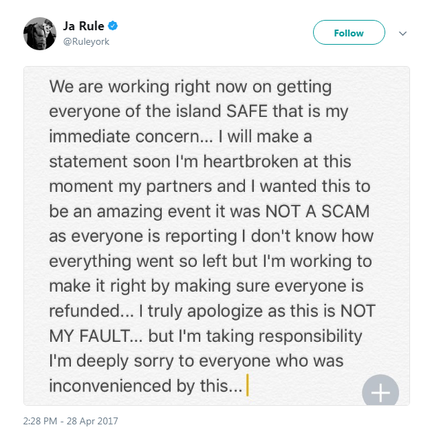 ja rule fyre festival tweet: we are right now on getting everyone of the island SAFE that is my immediate concern I will make a statement soon I'm heartbroken at this moment my partners and I wanted this to be an amazing event it was NOT A SCAM as everyone is reporting I don't know how everything went so left but I'm working to make it right by making sure everyone is refunded I truly apologize as this is NOT MY FAULT but I'm taking responsibility I'm deeply sorry to everyone who was inconvenienced by this